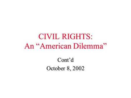 "CIVIL RIGHTS: An ""American Dilemma"" Cont'd October 8, 2002."