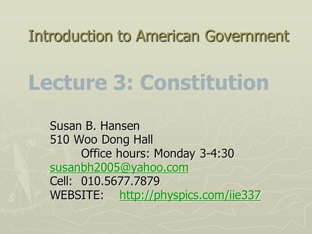 Introduction to American Government Introduction to American Government Lecture 3: Constitution Susan B. Hansen 510 Woo Dong Hall Office hours: Monday.