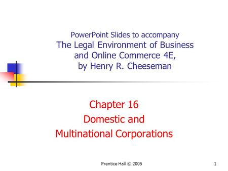 Prentice Hall © 20051 PowerPoint Slides to accompany The Legal Environment of Business and Online Commerce 4E, by Henry R. Cheeseman Chapter 16 Domestic.