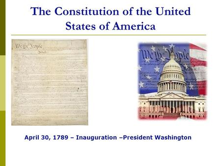 The Constitution of the United States of America April 30, 1789 – Inauguration –President Washington.