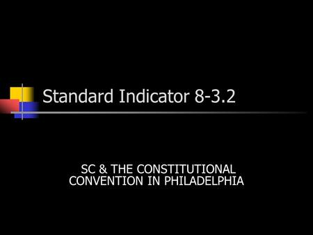 Standard Indicator 8-3.2 SC & THE CONSTITUTIONAL CONVENTION IN PHILADELPHIA.