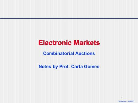 CPGomes – AEM 03 1 Electronic Markets Combinatorial Auctions Notes by Prof. Carla Gomes.