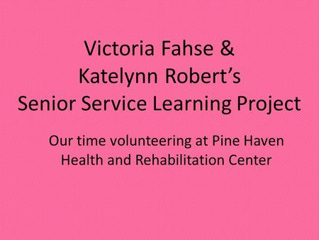 Victoria Fahse & Katelynn Robert's Senior Service Learning Project Our time volunteering at Pine Haven Health and Rehabilitation Center.
