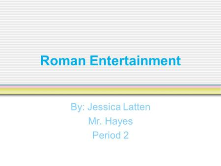 Roman Entertainment By: Jessica Latten Mr. Hayes Period 2.