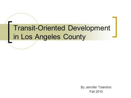 Transit-Oriented Development in Los Angeles County By Jennifer Tolentino Fall 2010.