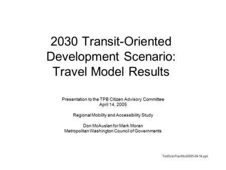 2030 Transit-Oriented Development Scenario: Travel Model Results Presentation to the TPB Citizen Advisory Committee April 14, 2005 Regional Mobility and.