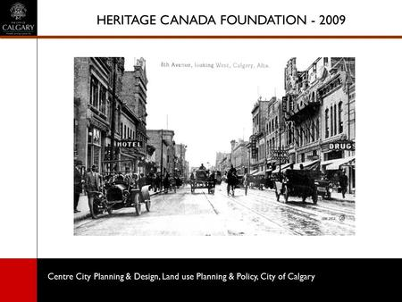Centre City Planning & Design, Land use Planning & Policy, City of Calgary HERITAGE CANADA FOUNDATION - 2009.