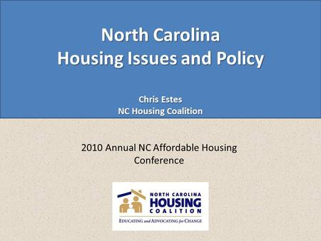 North Carolina Housing Issues and Policy Chris Estes NC Housing Coalition 2010 Annual NC Affordable Housing Conference.