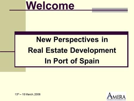 13 th – 15 March, 2006 New Perspectives in Real Estate Development In Port of Spain Welcome.