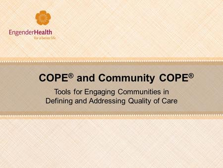 COPE ® and Community COPE ® Tools for Engaging Communities in Defining and Addressing Quality of Care.