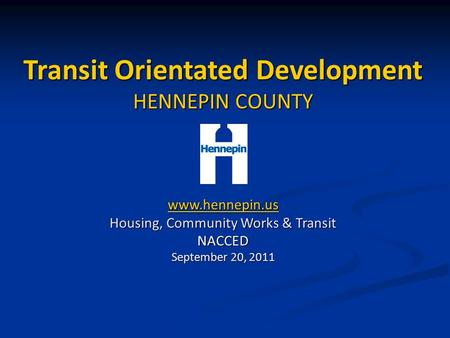 Transit Orientated Development HENNEPIN COUNTY www.hennepin.us Housing, Community Works & Transit NACCED September 20, 2011.