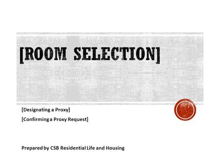 [Designating a Proxy] [Confirming a Proxy Request] Prepared by CSB Residential Life and Housing.