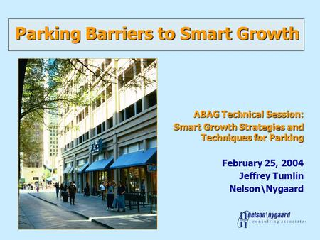 Parking Barriers to Smart Growth ABAG Technical Session: Smart Growth Strategies and Techniques for Parking February 25, 2004 Jeffrey Tumlin Nelson\Nygaard.