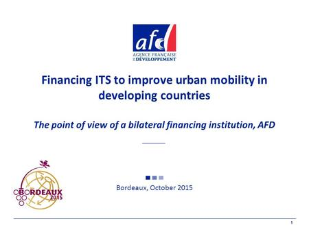 1 Financing ITS to improve urban mobility in developing countries The point of view of a bilateral financing institution, AFD Bordeaux, October 2015.