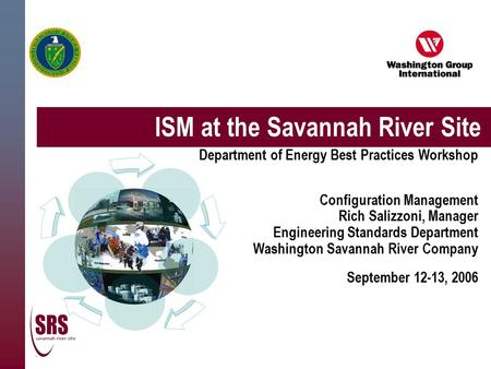 ISM at the Savannah River Site Department of Energy Best Practices Workshop Configuration Management Rich Salizzoni, Manager Engineering Standards Department.