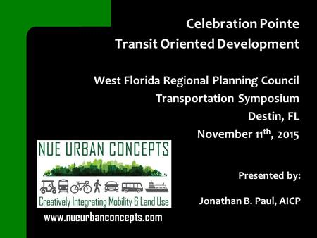 Celebration Pointe Transit Oriented Development West Florida Regional Planning Council Transportation Symposium Destin, FL November 11 th, 2015 Presented.