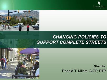 CHANGING POLICIES TO SUPPORT COMPLETE STREETS Given by: Ronald T. Milam, AICP, PTP.