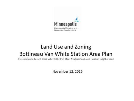 Land Use and Zoning Bottineau Van White Station Area Plan Presentation to Bassett Creek Valley ROC, Bryn Mawr Neighborhood, and Harrison Neighborhood November.