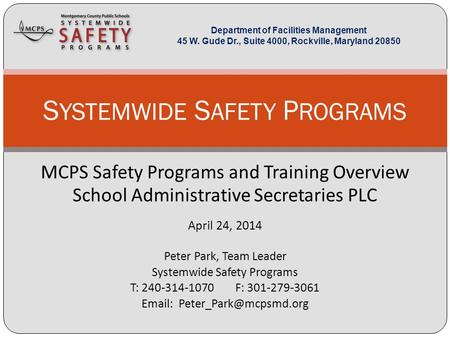 MCPS Safety Programs and Training Overview School Administrative Secretaries PLC April 24, 2014 Peter Park, Team Leader Systemwide Safety Programs T: 240-314-1070.