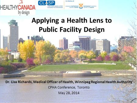 Applying a Health Lens to Public Facility Design Dr. Lisa Richards, Medical Officer of Health, Winnipeg Regional Health Authority CPHA Conference, Toronto.