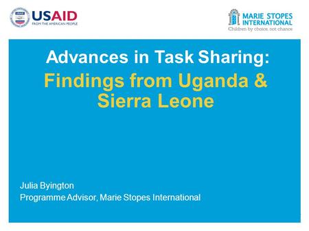 Advances in Task Sharing: Findings from Uganda & Sierra Leone Julia Byington Programme Advisor, Marie Stopes International.