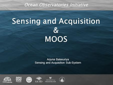 Ocean Observatories Initiative Sensing and Acquisition & MOOS Arjuna Balasuriya Sensing and Acquisition Sub-System.
