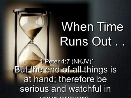 When Time Runs Out... 1 Peter 4:7 (NKJV) But the end of all things is at hand; therefore be serious and watchful in your prayers. 1 Peter 4:7 (NKJV) But.
