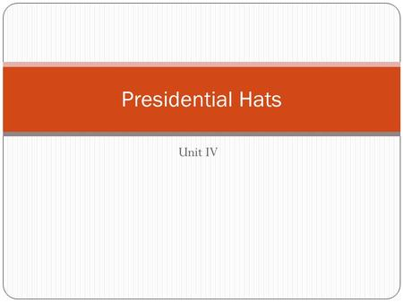 Unit IV Presidential Hats. Chief of State Symbol of a Nation When someone things of the American Government, the president is first to mind Actions: Visits.