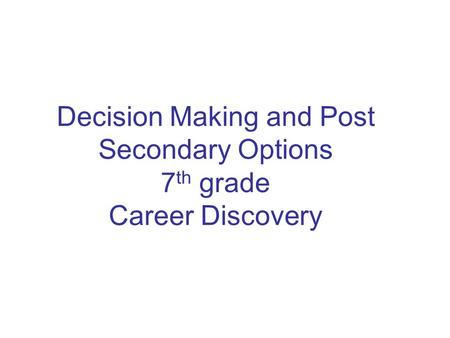 Decision Making and Post Secondary Options 7 th grade Career Discovery.