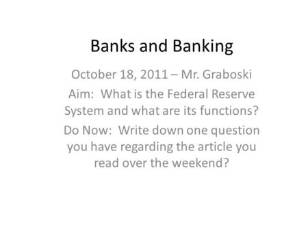 Banks and Banking October 18, 2011 – Mr. Graboski Aim: What is the Federal Reserve System and what are its functions? Do Now: Write down one question you.
