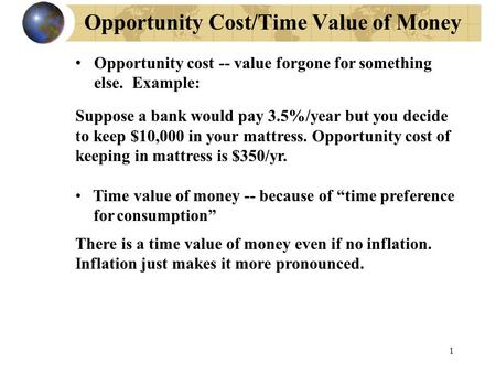 1 Opportunity Cost/Time Value of Money Opportunity cost -- value forgone for something else. Example: Suppose a bank would pay 3.5%/year but you decide.