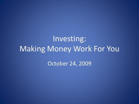 Investing: Making Money Work For You October 24, 2009.