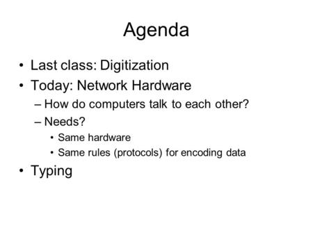 Agenda Last class: Digitization Today: Network Hardware –How do computers talk to each other? –Needs? Same hardware Same rules (protocols) for encoding.