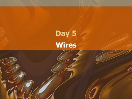 Day 5 Wires. Why wire? Conducts Electricity and directs it to a location. Cheap! Easy to run.