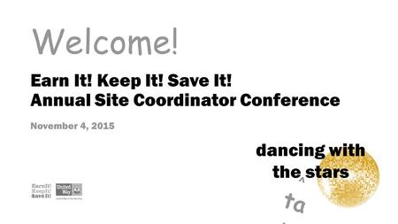 Welcome! dancing with the stars ^ ta x Earn It! Keep It! Save It! Annual Site Coordinator Conference November 4, 2015.