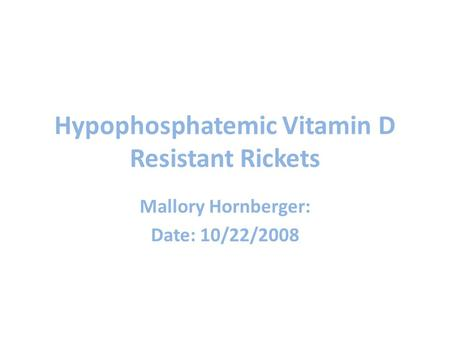 Hypophosphatemic Vitamin D Resistant Rickets Mallory Hornberger: Date: 10/22/2008.