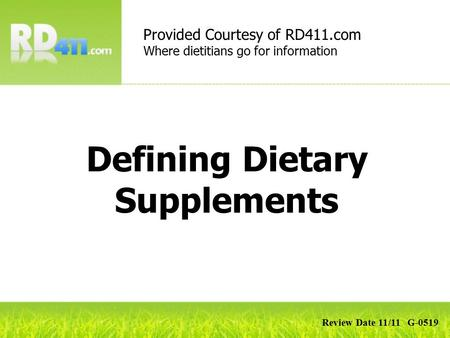 Defining Dietary Supplements Provided Courtesy of RD411.com Where dietitians go for information Review Date 11/11 G-0519.