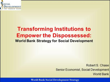 World Bank Social Development Strategy Transforming Institutions to Empower the Dispossessed: World Bank Strategy for Social Development Robert S. Chase.