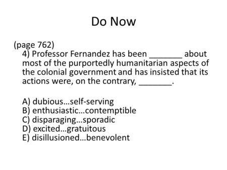 Do Now (page 762) 4) Professor Fernandez has been _______ about most of the purportedly humanitarian aspects of the colonial government and has insisted.