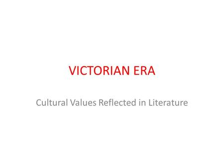 VICTORIAN ERA Cultural Values Reflected in Literature.