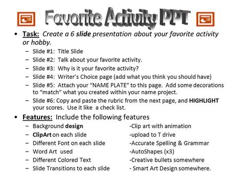 Favorite Activity PPT Task: Create a 6 slide presentation about your favorite activity or hobby. Slide #1: Title Slide Slide #2: Talk about your favorite.