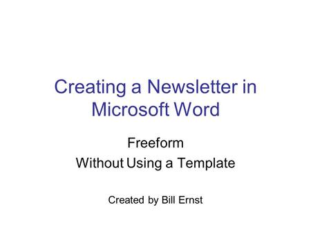 Creating a Newsletter in Microsoft Word Freeform Without Using a Template Created by Bill Ernst.