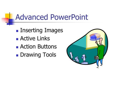Advanced PowerPoint Inserting Images Active Links Action Buttons Drawing Tools.