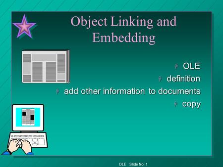 OLE Slide No. 1 Object Linking and Embedding H OLE H definition H add other information to documents H copy.