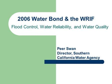 2006 Water Bond & the WRIF Flood Control, Water Reliability, and Water Quality Peer Swan Director, Southern California Water Agency.