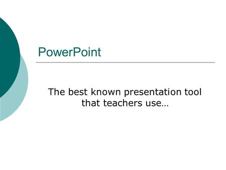 PowerPoint The best known presentation tool that teachers use…