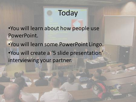 Today You will learn about how people use PowerPoint. You will learn some PowerPoint Lingo. You will create a '5 slide presentation' interviewing your.