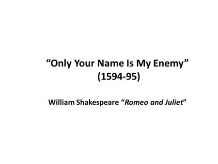 JULIET O Romeo, Romeo! Wherefore art thou Romeo?