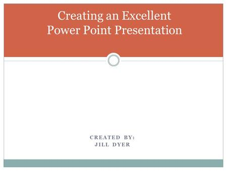 Creating an Excellent Power Point Presentation CREATED BY: JILL DYER.