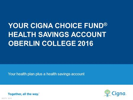 Your health plan plus a health savings account YOUR CIGNA CHOICE FUND ® HEALTH SAVINGS ACCOUNT OBERLIN COLLEGE 2016 882379 05/15.